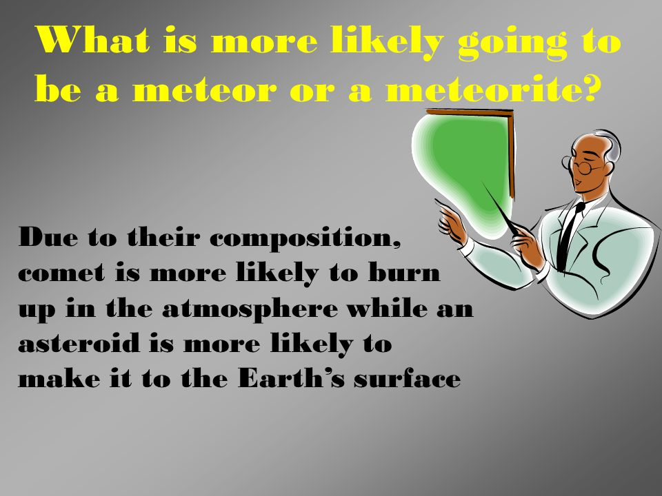What is more likely going to be a meteor or a meteorite