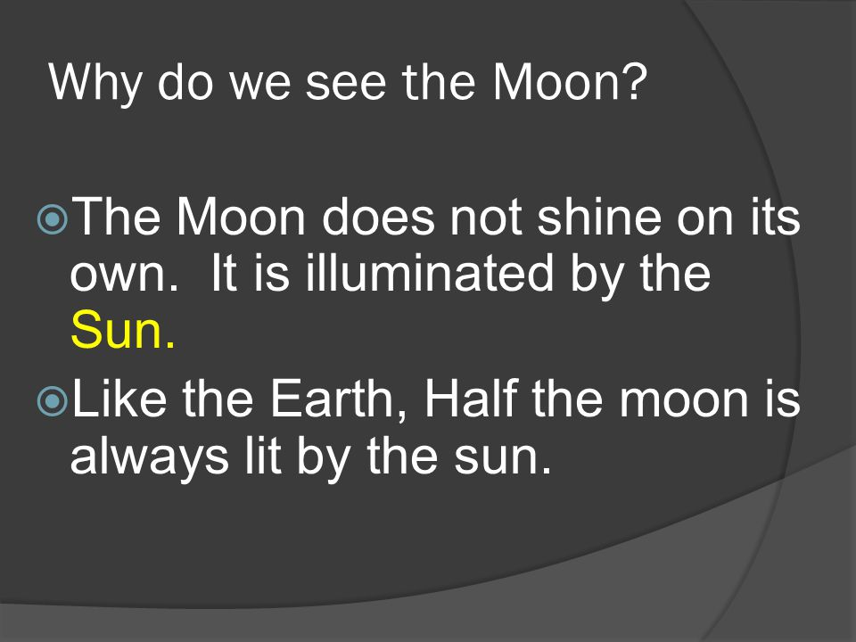 Why do we see the Moon. The Moon does not shine on its own.