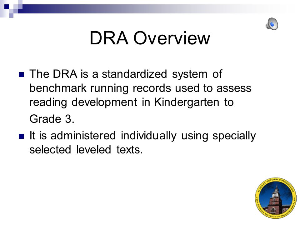 DRA Overview The DRA is a standardized system of benchmark running records used to assess reading development in Kindergarten to.