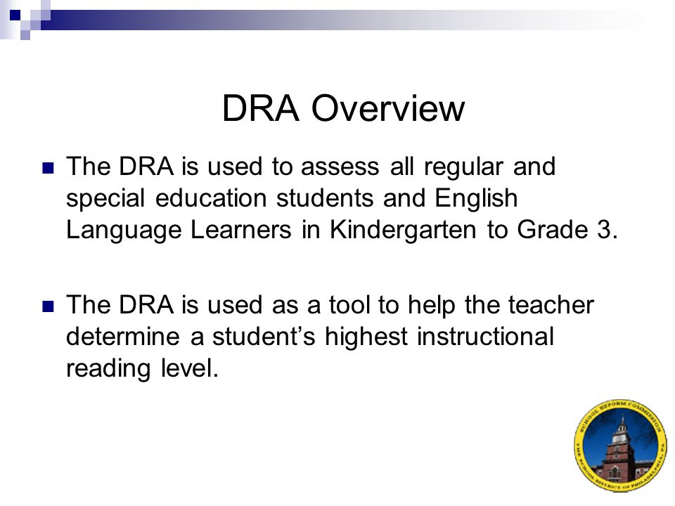 DRA Overview The DRA is used to assess all regular and special education students and English Language Learners in Kindergarten to Grade 3.