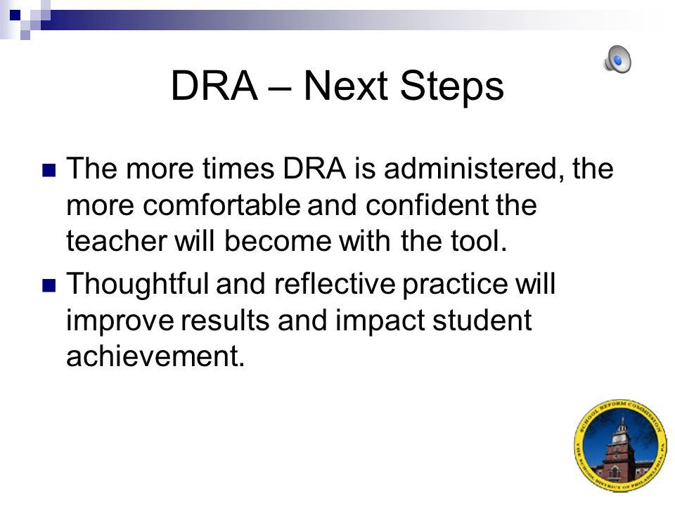 DRA – Next Steps The more times DRA is administered, the more comfortable and confident the teacher will become with the tool.