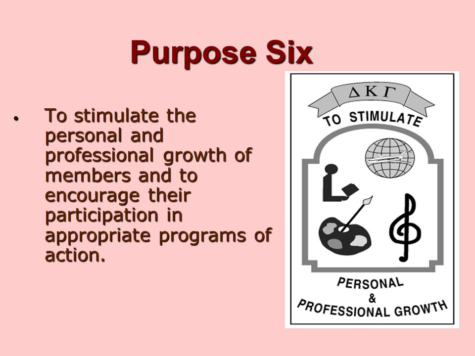 Purpose Six To stimulate the personal and professional growth of members and to encourage their participation in appropriate programs of action.