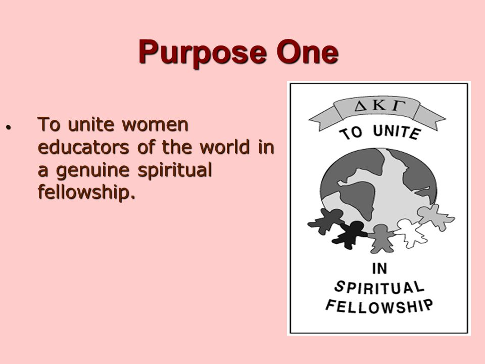 Purpose One To unite women educators of the world in a genuine spiritual fellowship.