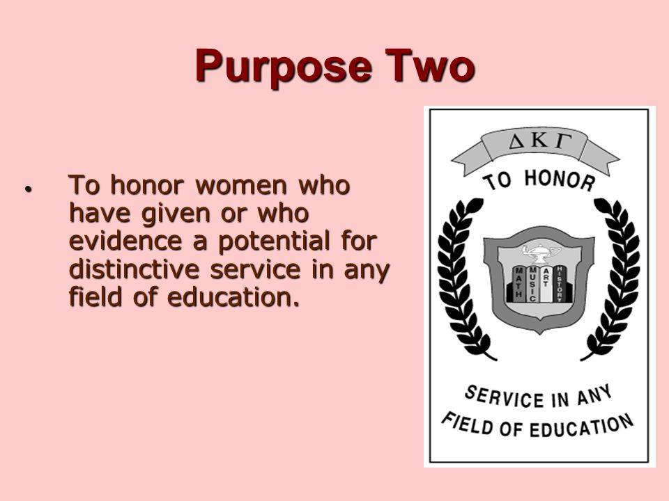 Purpose Two To honor women who have given or who evidence a potential for distinctive service in any field of education.