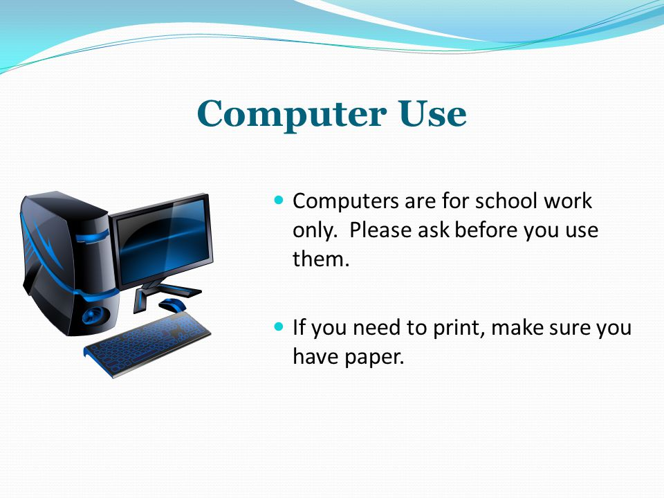 Computer Use Computers are for school work only. Please ask before you use them.
