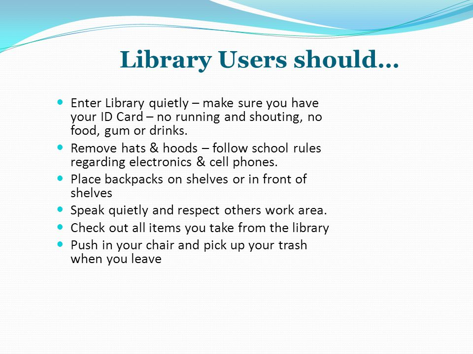 Library Users should… Enter Library quietly – make sure you have your ID Card – no running and shouting, no food, gum or drinks.