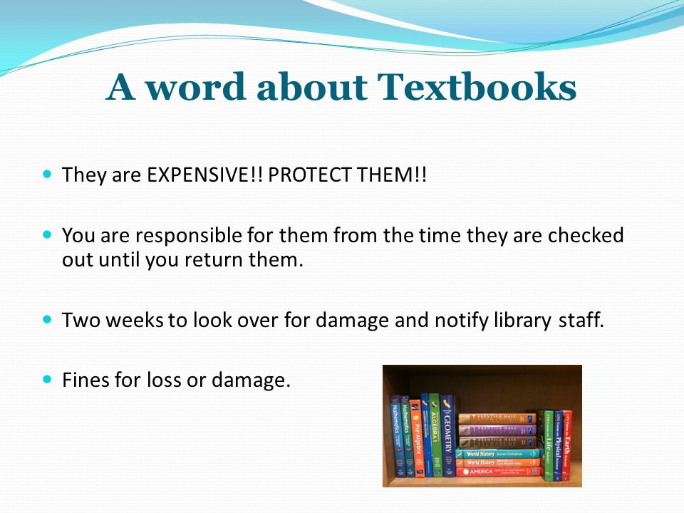 A word about Textbooks They are EXPENSIVE!! PROTECT THEM!!
