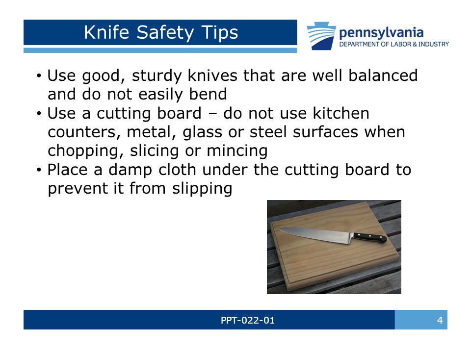 Knife Safety Tips Use good, sturdy knives that are well balanced and do not easily bend.
