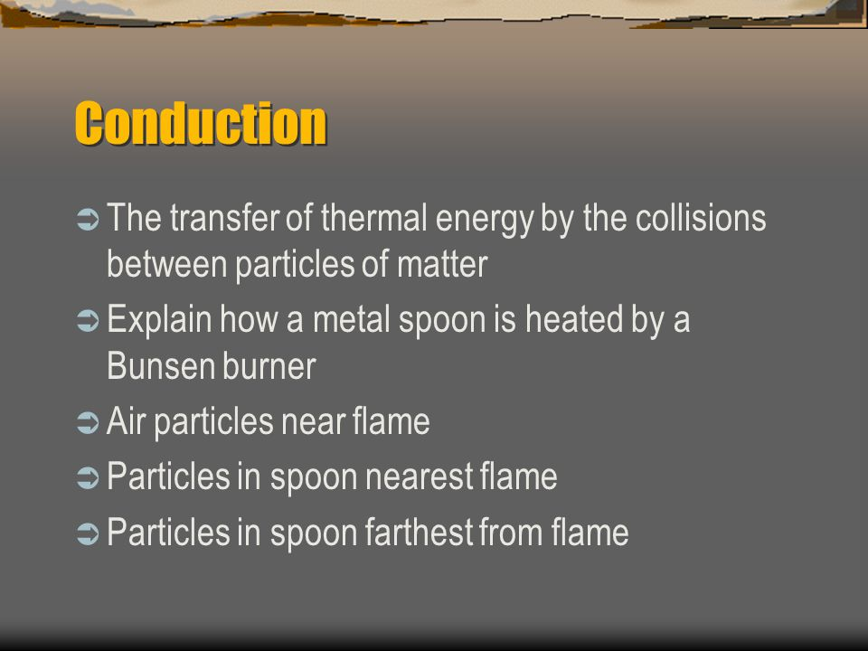 Conduction The transfer of thermal energy by the collisions between particles of matter. Explain how a metal spoon is heated by a Bunsen burner.
