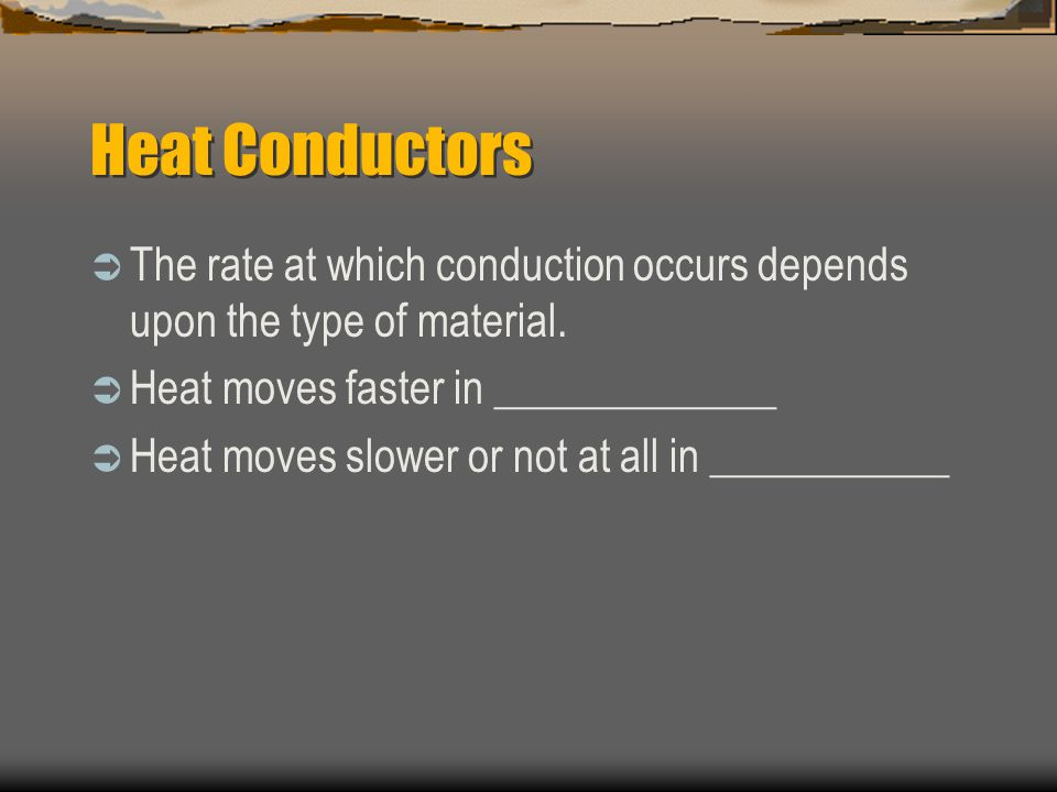 Heat Conductors The rate at which conduction occurs depends upon the type of material. Heat moves faster in _____________.