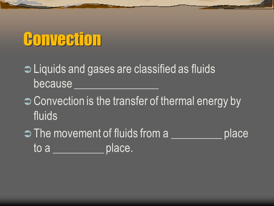 Convection Liquids and gases are classified as fluids because _______________. Convection is the transfer of thermal energy by fluids.