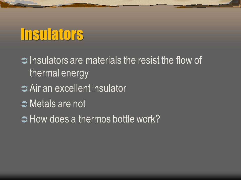 Insulators Insulators are materials the resist the flow of thermal energy. Air an excellent insulator.