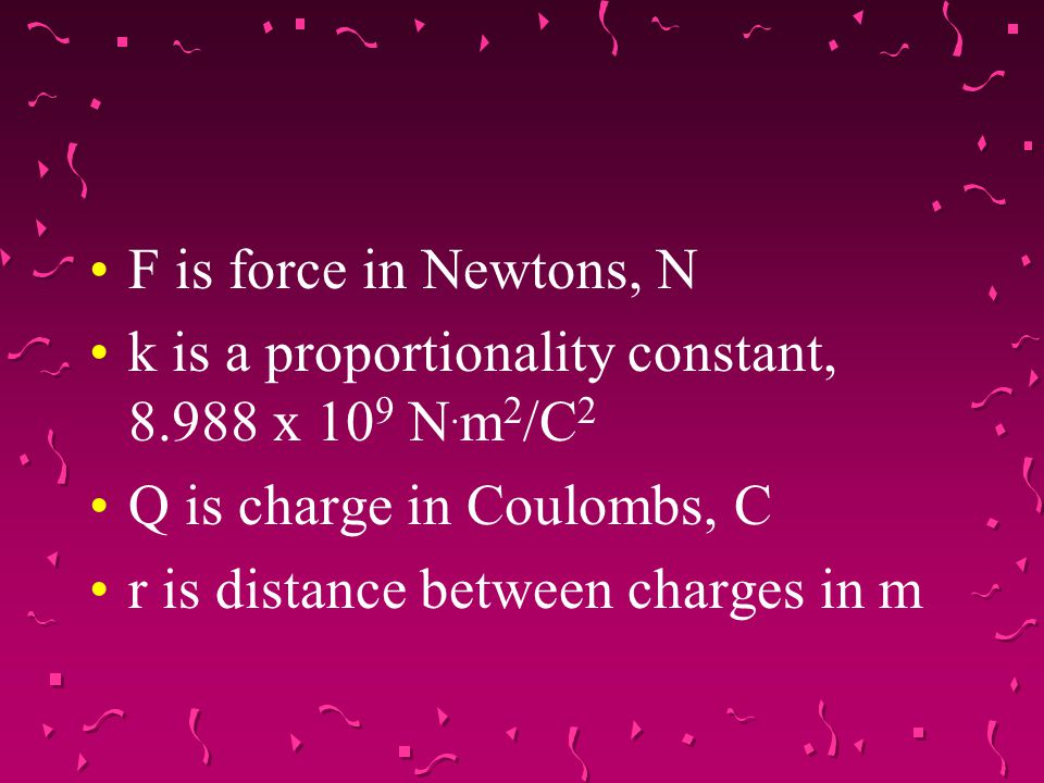 F is force in Newtons, N k is a proportionality constant, 8.988 x 109 N.m2/C2. Q is charge in Coulombs, C.