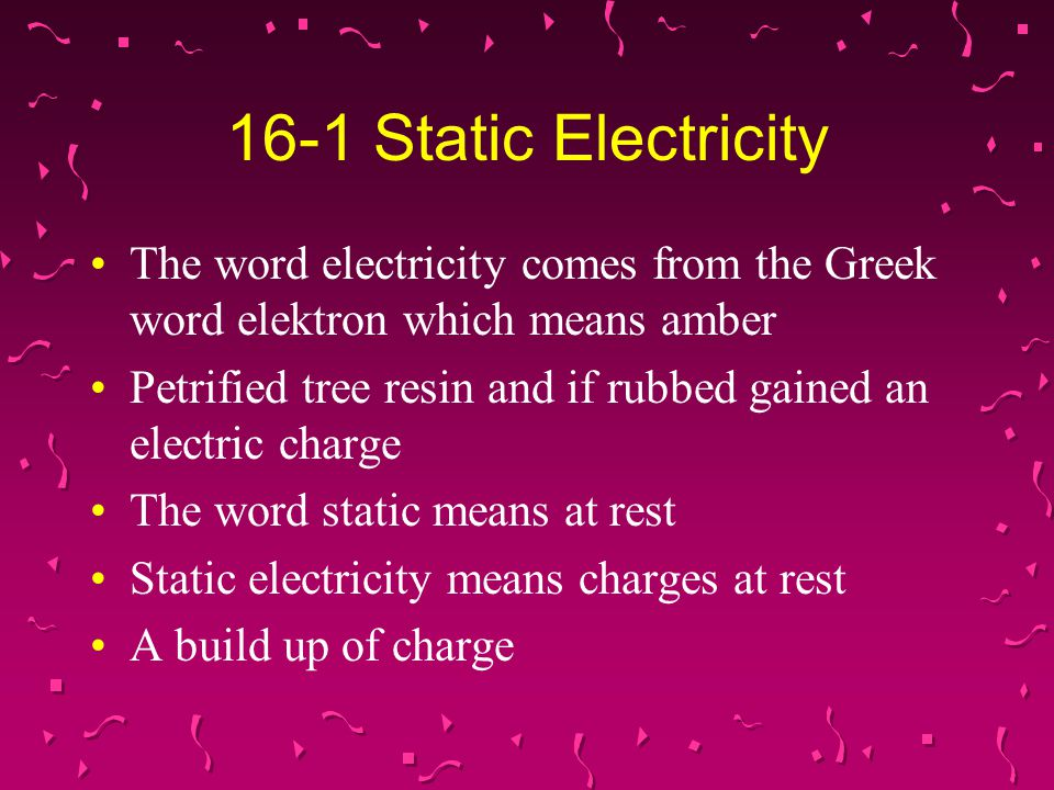16-1 Static Electricity The word electricity comes from the Greek word elektron which means amber.