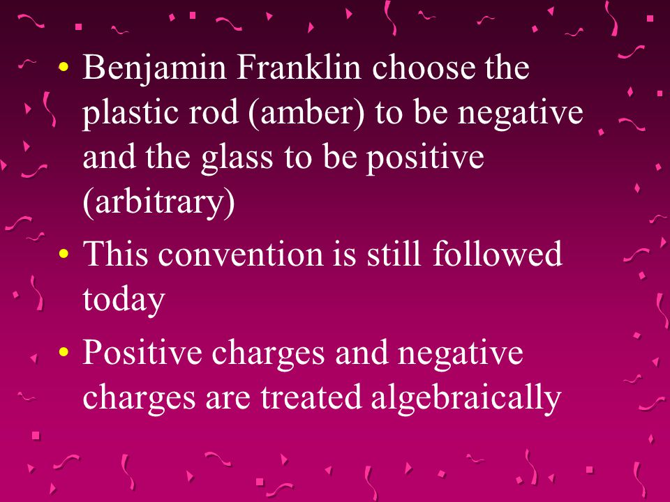 Benjamin Franklin choose the plastic rod (amber) to be negative and the glass to be positive (arbitrary)