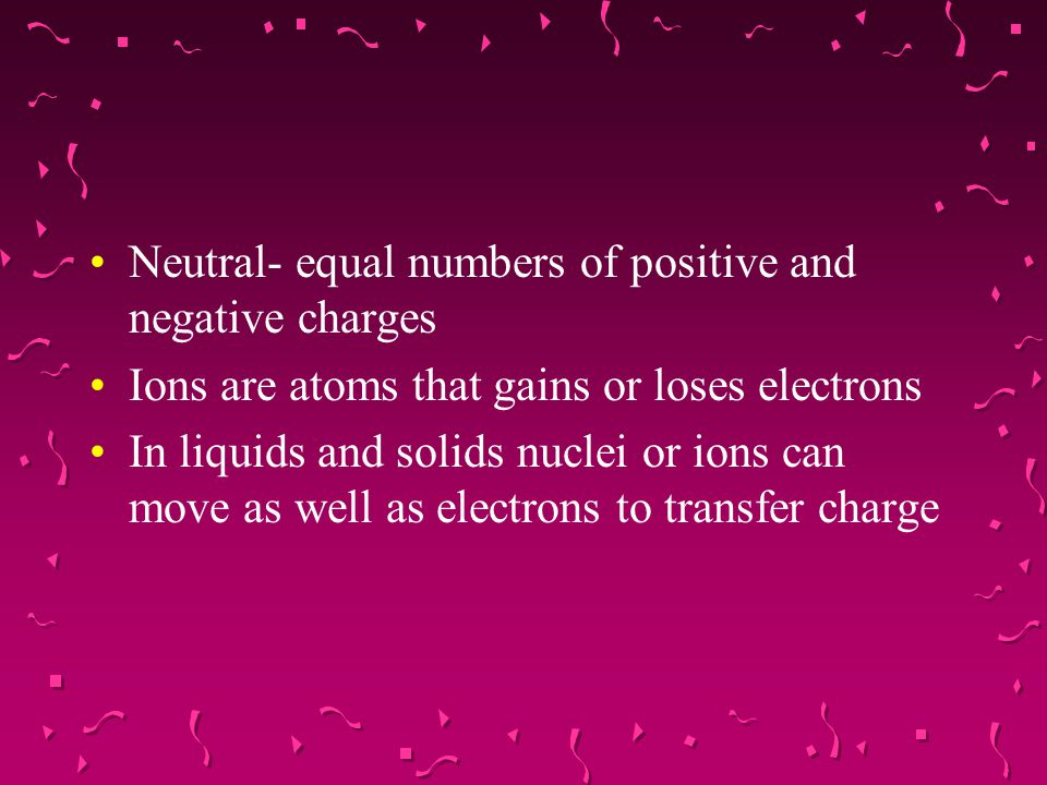 Neutral- equal numbers of positive and negative charges