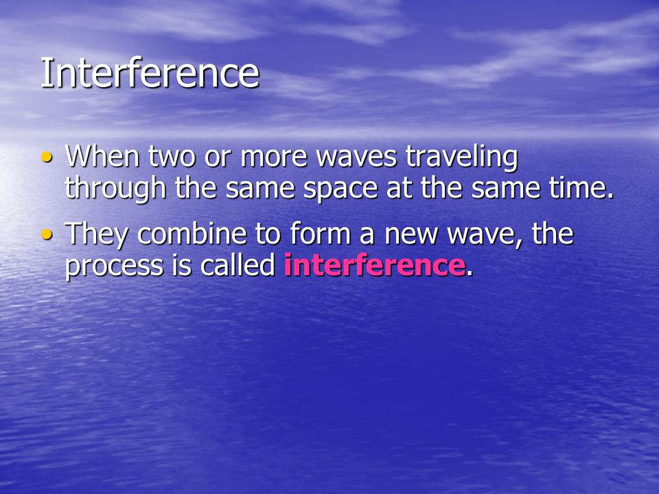 Interference When two or more waves traveling through the same space at the same time.