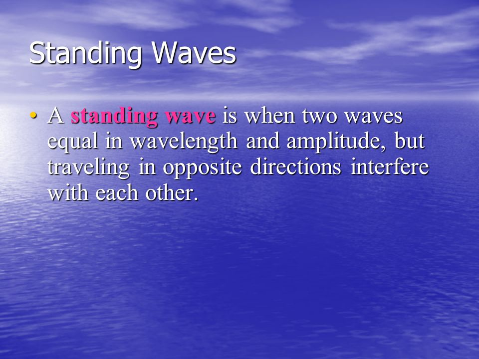 Standing Waves A standing wave is when two waves equal in wavelength and amplitude, but traveling in opposite directions interfere with each other.