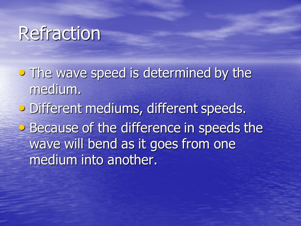 Refraction The wave speed is determined by the medium.