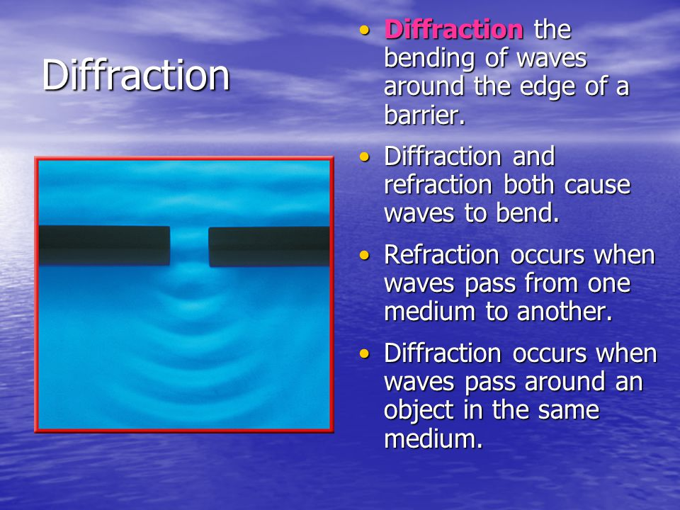 Diffraction the bending of waves around the edge of a barrier.