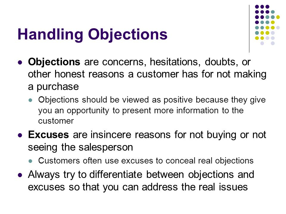 Handling Objections Objections are concerns, hesitations, doubts, or other honest reasons a customer has for not making a purchase.