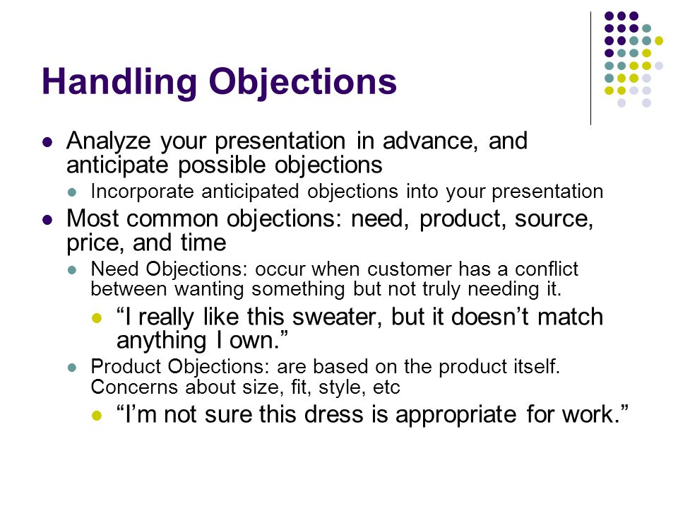 Handling Objections Analyze your presentation in advance, and anticipate possible objections.