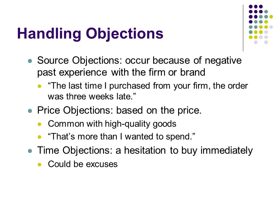Handling Objections Source Objections: occur because of negative past experience with the firm or brand.