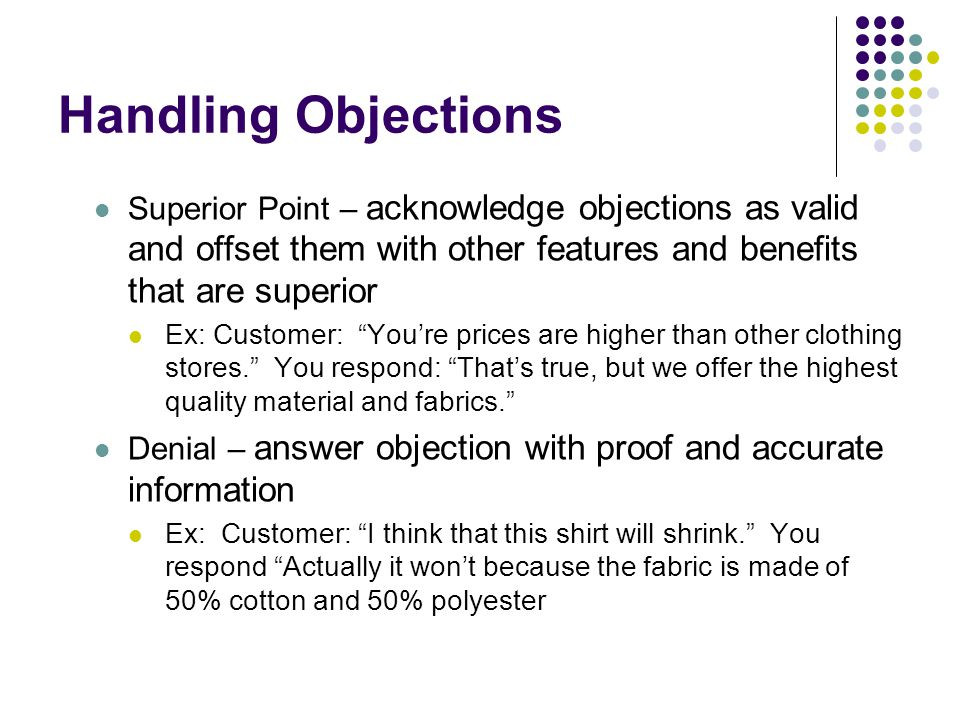 Handling Objections Superior Point – acknowledge objections as valid and offset them with other features and benefits that are superior.