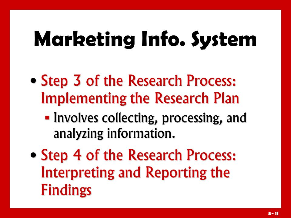 Marketing Info. System Step 3 of the Research Process: Implementing the Research Plan. Involves collecting, processing, and analyzing information.
