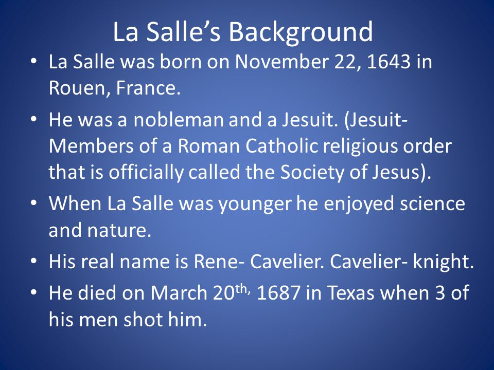 La Salle's Background La Salle was born on November 22, 1643 in Rouen, France.