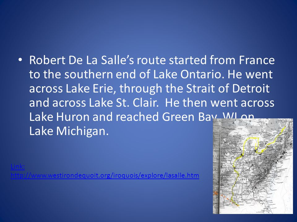Robert De La Salle's route started from France to the southern end of Lake Ontario. He went across Lake Erie, through the Strait of Detroit and across Lake St. Clair. He then went across Lake Huron and reached Green Bay, WI on Lake Michigan.