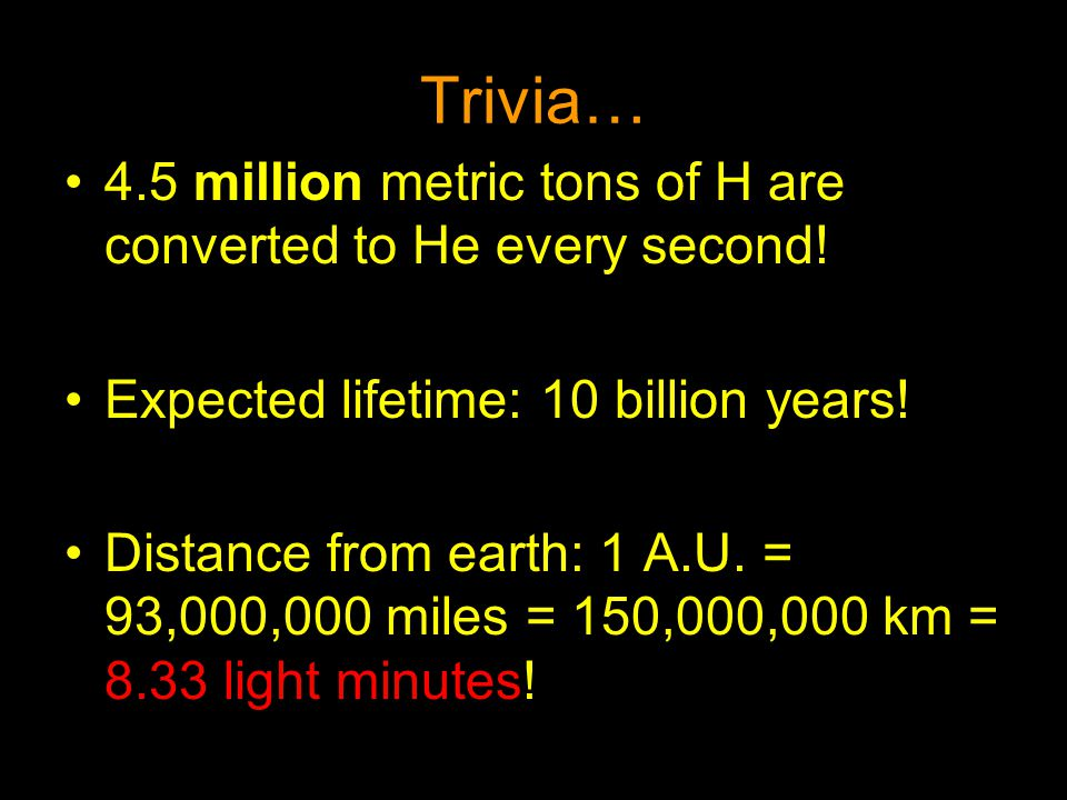 Trivia… 4.5 million metric tons of H are converted to He every second!