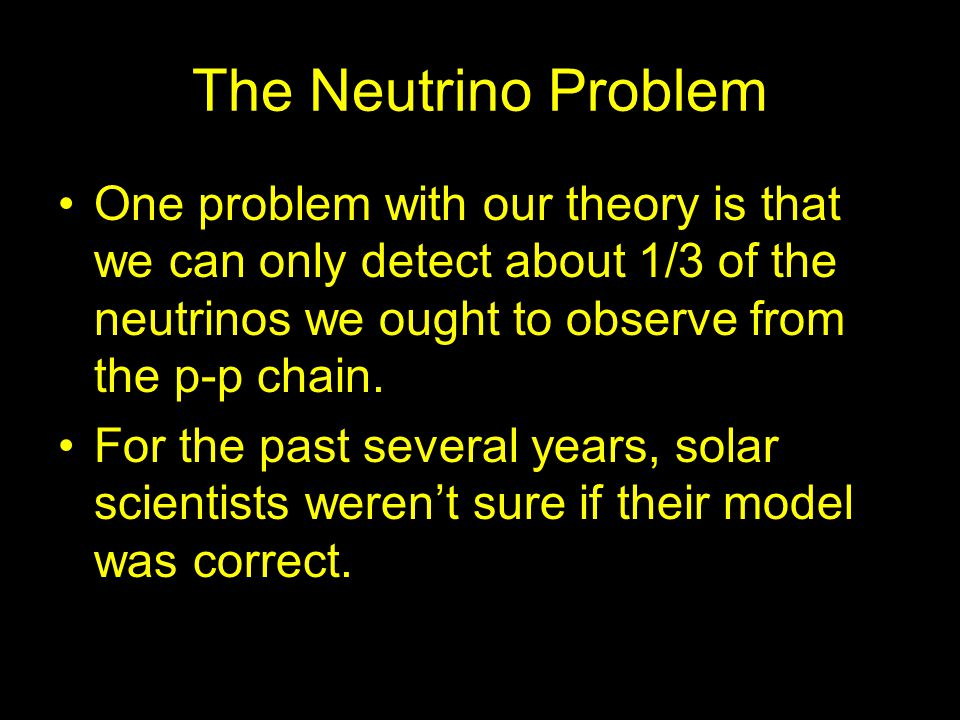 The Neutrino Problem One problem with our theory is that we can only detect about 1/3 of the neutrinos we ought to observe from the p-p chain.