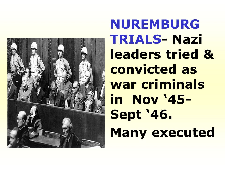 NUREMBURG TRIALS- Nazi leaders tried & convicted as war criminals in Nov '45-Sept '46.