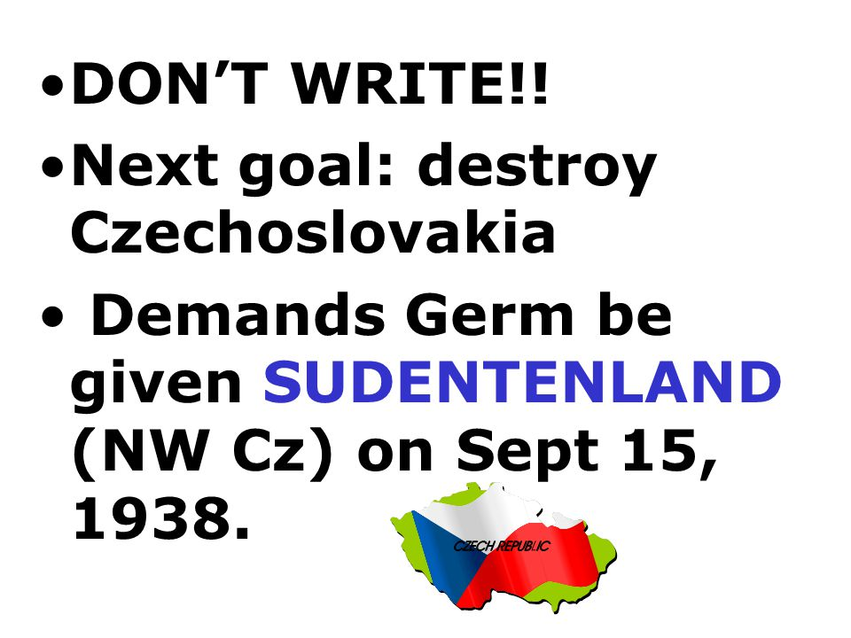 DON'T WRITE!. Next goal: destroy Czechoslovakia.
