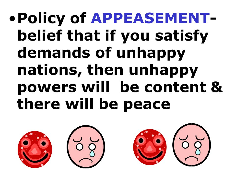 Policy of APPEASEMENT- belief that if you satisfy demands of unhappy nations, then unhappy powers will be content & there will be peace