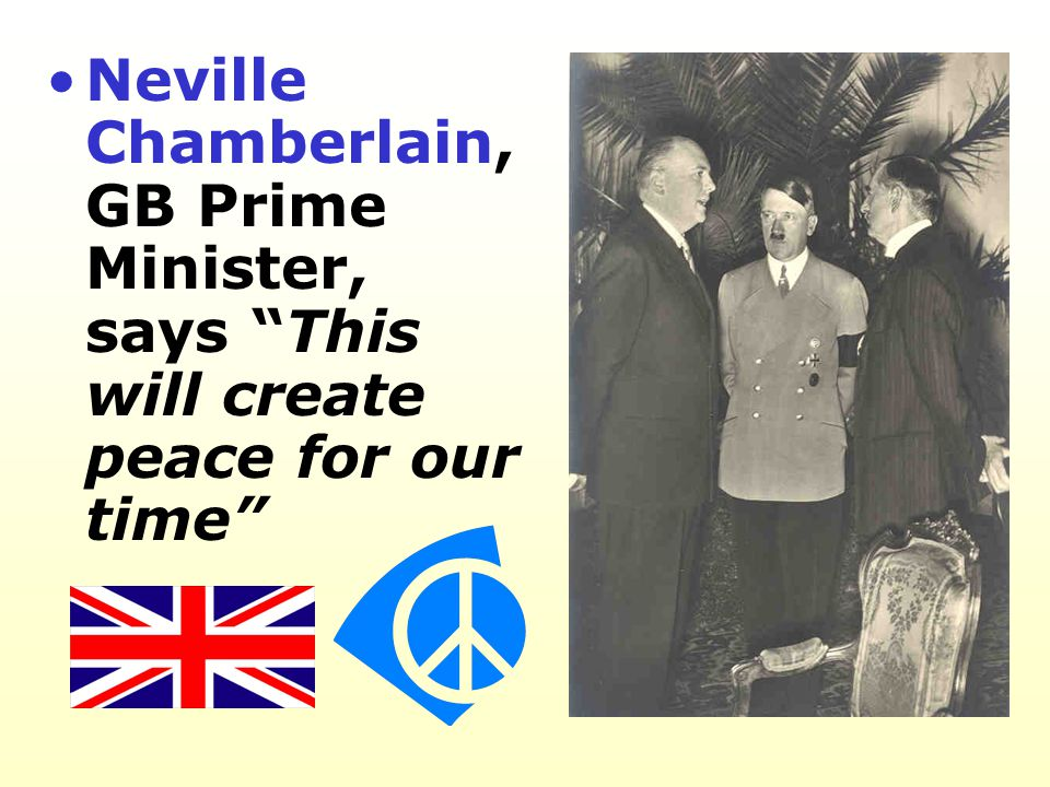 Neville Chamberlain, GB Prime Minister, says This will create peace for our time