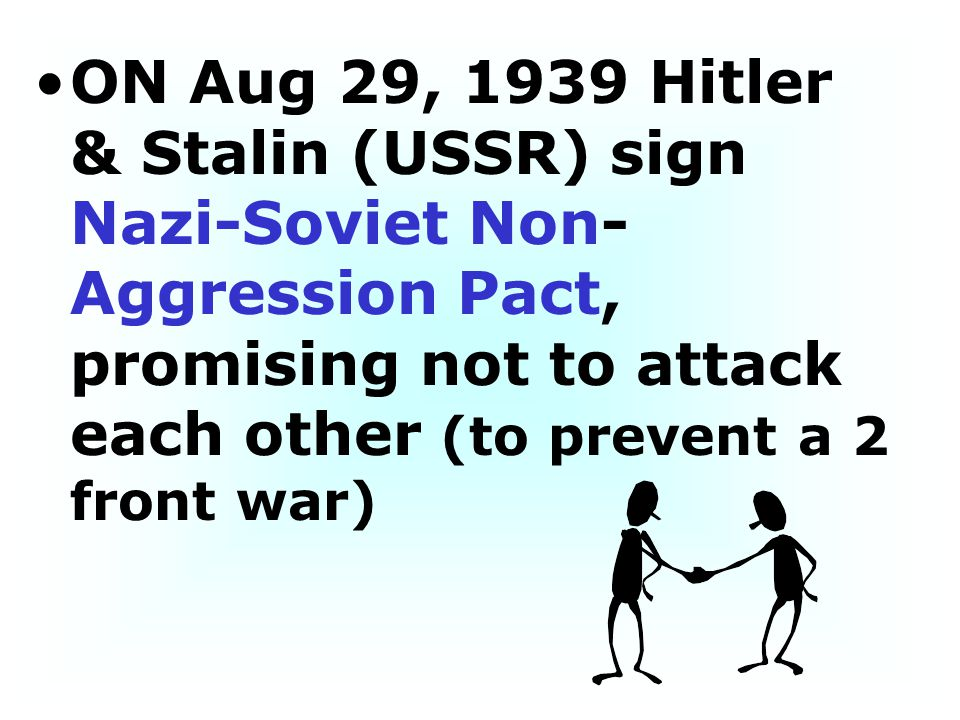 ON Aug 29, 1939 Hitler & Stalin (USSR) sign Nazi-Soviet Non-Aggression Pact, promising not to attack each other (to prevent a 2 front war)