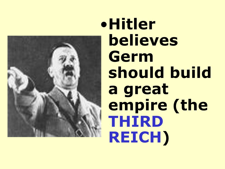 Hitler believes Germ should build a great empire (the THIRD REICH)