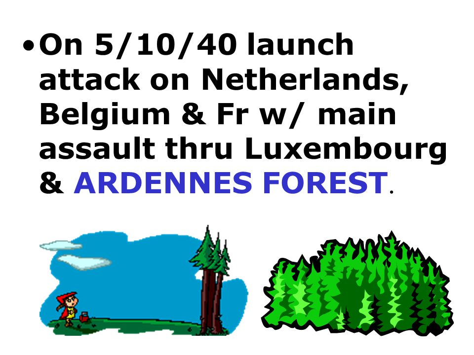 On 5/10/40 launch attack on Netherlands, Belgium & Fr w/ main assault thru Luxembourg & ARDENNES FOREST.