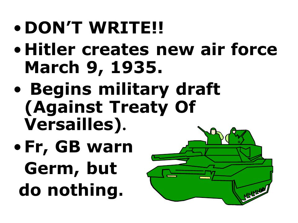 DON'T WRITE!! Hitler creates new air force March 9, 1935. Begins military draft (Against Treaty Of Versailles).