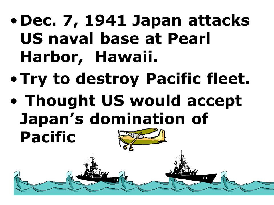 Dec. 7, 1941 Japan attacks US naval base at Pearl Harbor, Hawaii.
