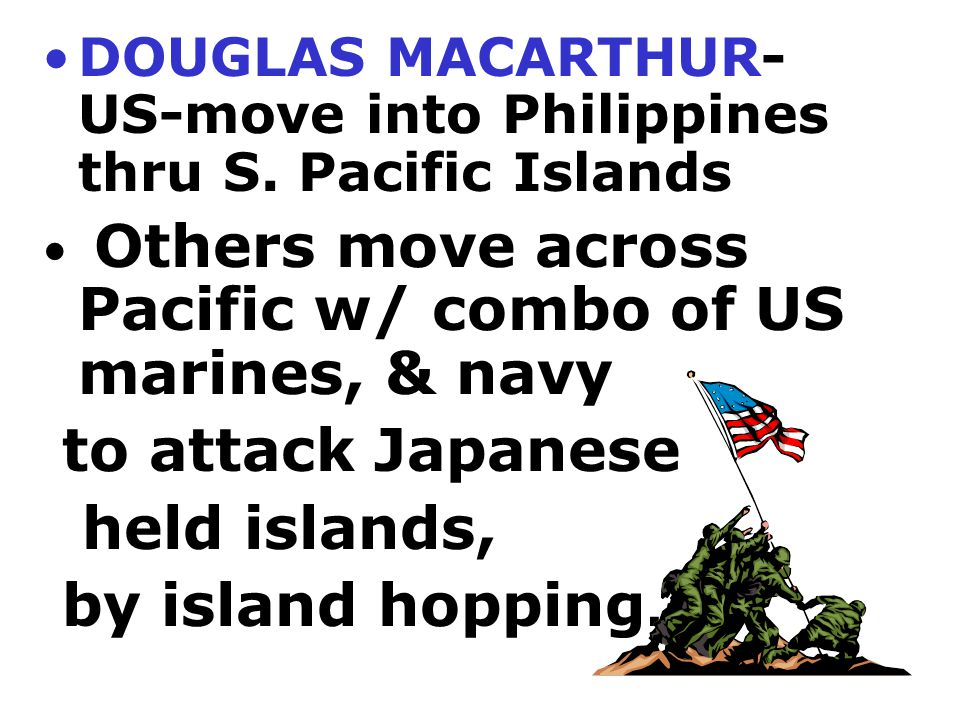 to attack Japanese held islands, by island hopping.