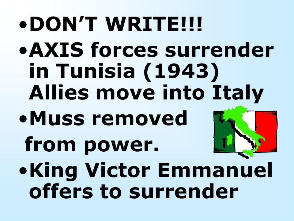 DON'T WRITE!!! AXIS forces surrender in Tunisia (1943) Allies move into Italy. Muss removed. from power.
