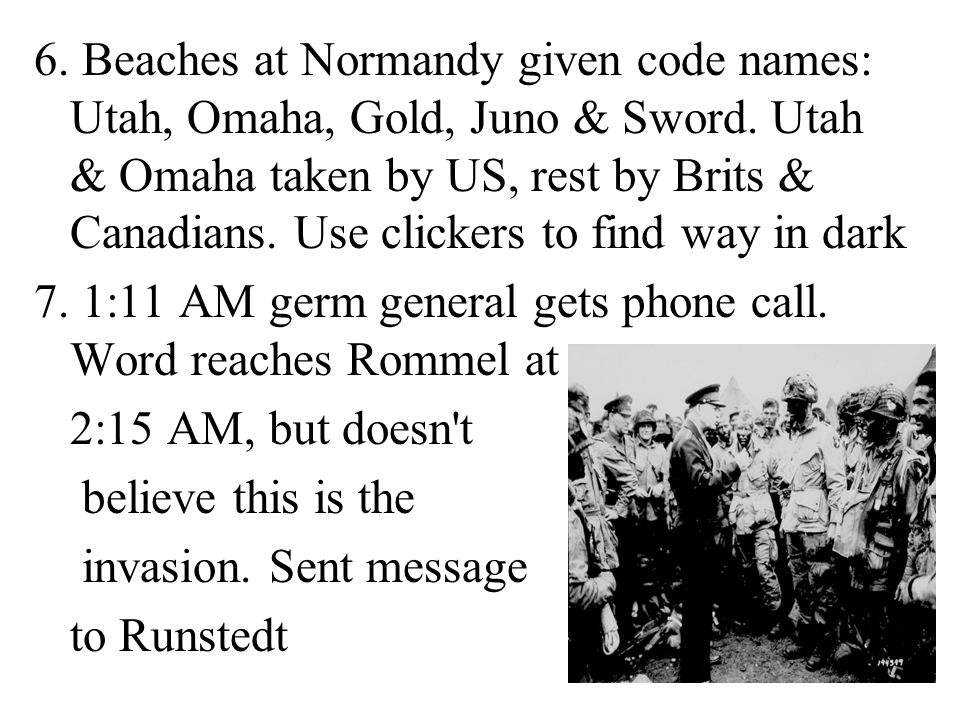 6. Beaches at Normandy given code names: Utah, Omaha, Gold, Juno & Sword. Utah & Omaha taken by US, rest by Brits & Canadians. Use clickers to find way in dark