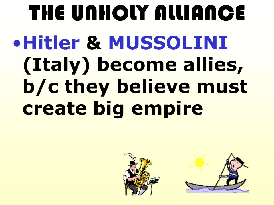 THE UNHOLY ALLIANCE Hitler & MUSSOLINI (Italy) become allies, b/c they believe must create big empire.