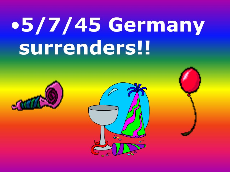 5/7/45 Germany surrenders!!