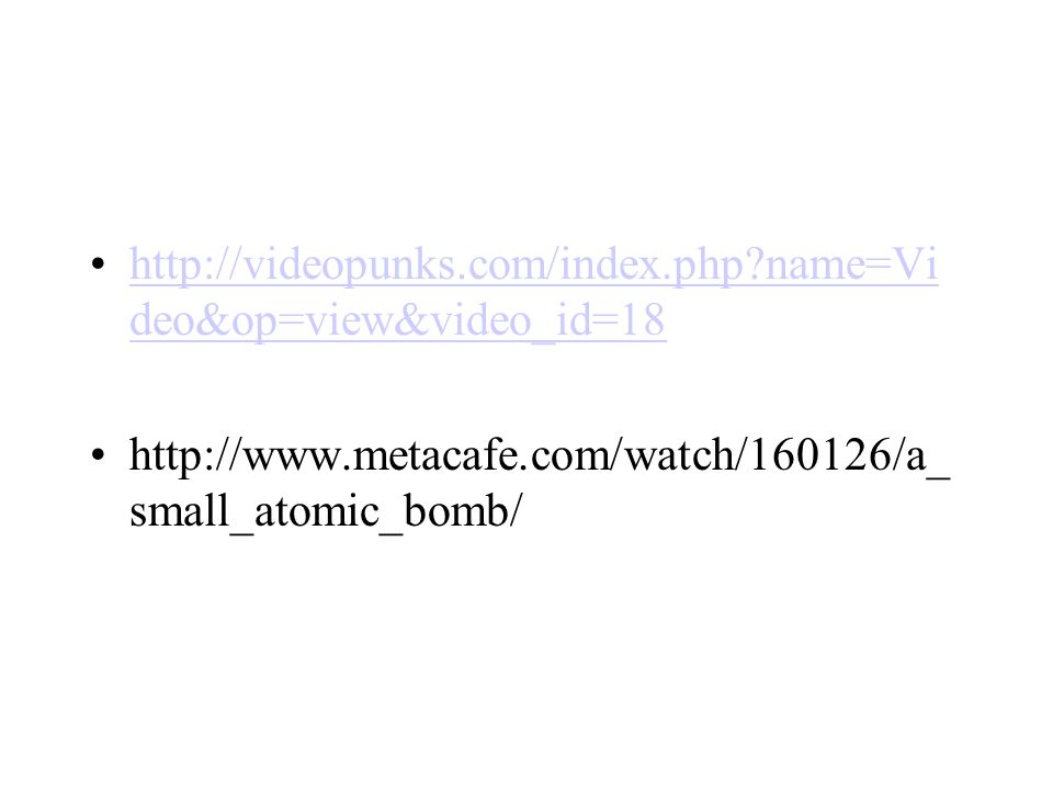 http://videopunks.com/index.php name=Video&op=view&video_id=18 http://www.metacafe.com/watch/160126/a_small_atomic_bomb/