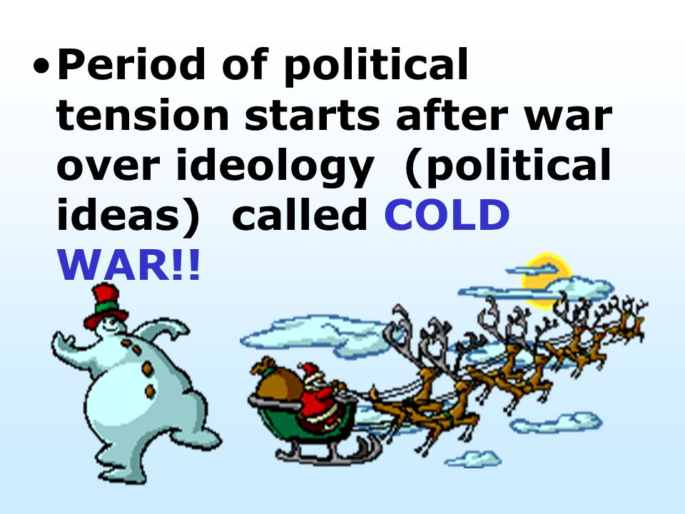 Period of political tension starts after war over ideology (political ideas) called COLD WAR!!