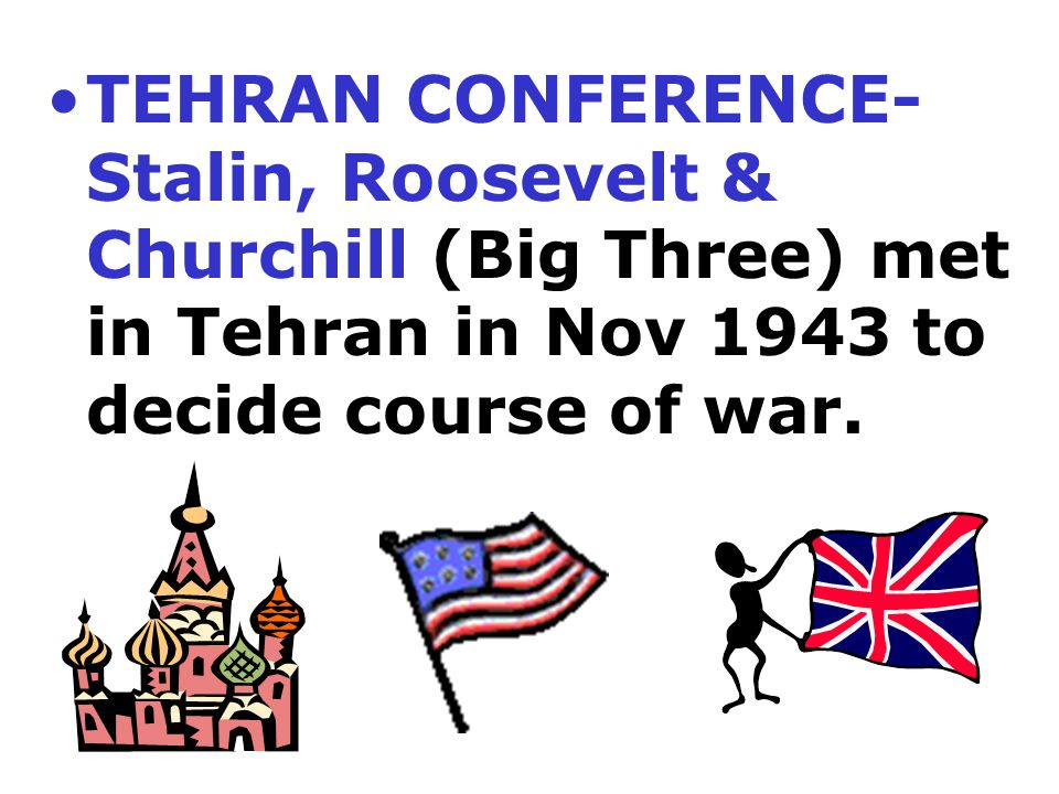 TEHRAN CONFERENCE- Stalin, Roosevelt & Churchill (Big Three) met in Tehran in Nov 1943 to decide course of war.